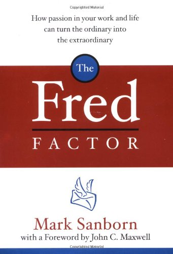 The Fred Factor: How Passion in Your Work and Life Can Turn the Ordinary into the Extraordinary: Mark Sanborn, John C. Maxwell: 9780385513517: Amazon.com: Books