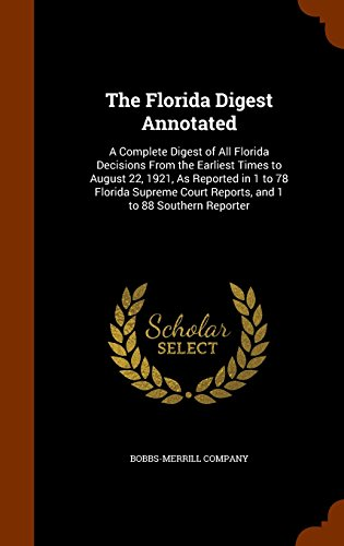 The Florida Digest Annotated: A Complete Digest of All Florida Decisions From the Earliest Times to August 22, 1921, As Reported in 1 to 78 Florida Supreme Court Reports, and 1 to 88 Southern Reporter
