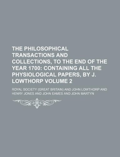 The Philosophical Transactions and Collections, to the End of the Year 1700 Volume 2;  Containing all the physiological papers, by J. Lowthorp
