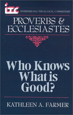 ITC - Who Knows What is Good?: A Commentary on the Books of Proverbs and Ecclesiastes (International Theological Commentary), by Kathleen