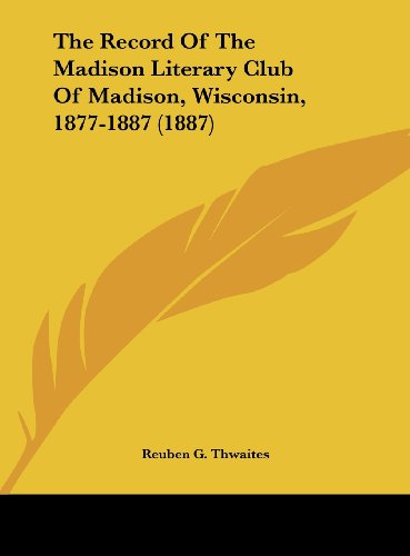 The Record of the Madison Literary Club of Madison, Wisconsin, 1877-1887 (1887)