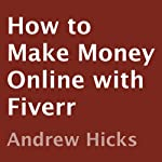 How to Make Money Online with Fiverr: Killer Tips and Tricks To Make Money Online with Fiverr.com | Andrew Hicks