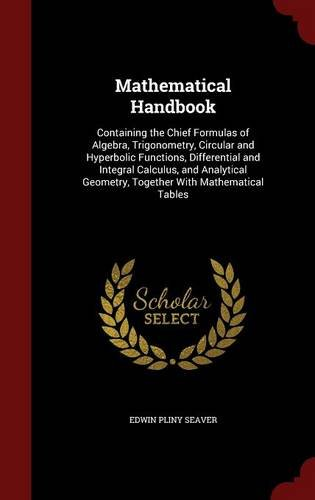 Mathematical Handbook: Containing the Chief Formulas of Algebra, Trigonometry, Circular and Hyperbolic Functions, Differential and Integral Calculus, ... Geometry, Together With Mathematical Tables