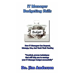 IT Manager Budgeting Skills: How IT Managers Can Request, Manage, Use, And Track Their Funding | [James Anderson]