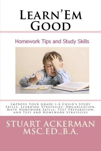 Learn'Em Good Homework Tips and Study Skills: Improve Your Grade 1-8 Child's Study Skills, Learning Strategies, Organization, Math Homework Skills, Test Preparation, and Test and Homework Strategies