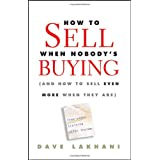 How To Sell When Nobody&#39;s Buying: (And How to Sell Even More When They Are)by Dave Lakhani