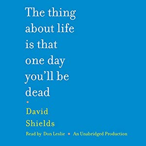 The Thing About Life Is That One Day You'll Be Dead | [David Shields]