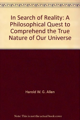 In Search of Reality: A Philosophical Quest to Comprehend the True Nature of Our Universe