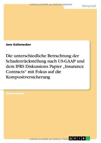 Die Unterschiedliche Betrachtung Der Schadenruckstellung Nach Us-Gaap Und Dem Ifrs Diskussions Papier Insurance Contracts Mit Fokus Auf Die Kompositve (German Edition)