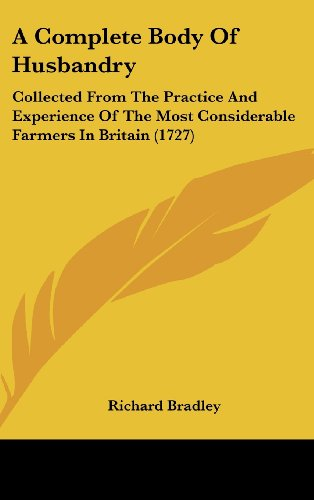 A Complete Body of Husbandry: Collected from the Practice and Experience of the Most Considerable Farmers in Britain (1727)