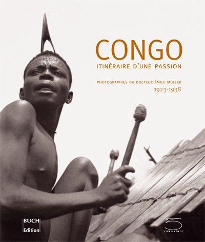 Congo : Itinéraire d'une passion Photographies du Docteur Emile Müller 1923-1938