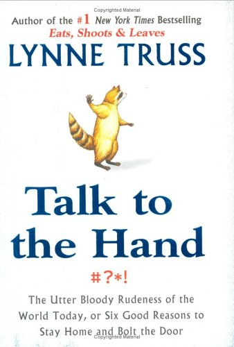 Image for Talk to the Hand: The Utter Bloody Rudeness of the World Today, or Six Good Reasons to Stay Home and Bolt the Door