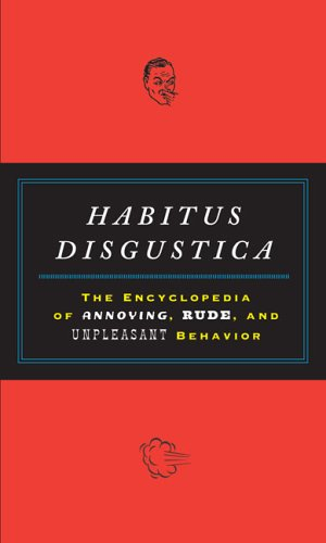 Habitus Disgustica: The Encyclopedia of Annoying, Rude, and Unpleasant Behavior
