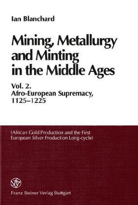 Mining, Metallurgy and Minting in the Middle Ages: Vol. 2: Afro-European Supremacy, 1125-1225 (African Gold Production and the First European Silver Production Long-Cycle