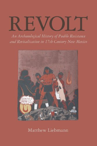 Revolt: An Archaeological History of Pueblo Resistance and Revitalization in 17th Century New Mexico (The Archaeology of Colonialism in Native North America)