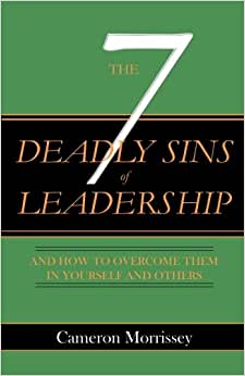 The 7 Deadly Sins Of Leadership: And How To Overcome Them In Yourself And Others