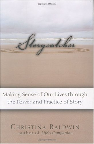 Storycatcher: Making Sense of Our Lives through the Power and Practice of Story, Baldwin,Christina