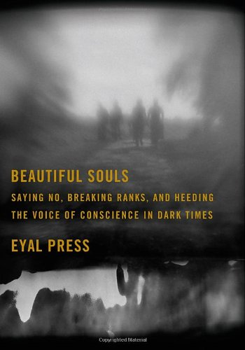 Beautiful Souls: Saying No, Breaking Ranks, and Heeding the Voice of Conscience in Dark Times, Eyal Press