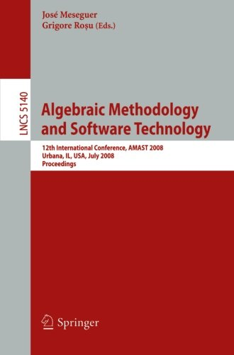 Algebraic Methodology and Software Technology: 12th International Conference, AMAST 2008 Urbana, IL, USA, July 28-31, 2008, Proceedings
