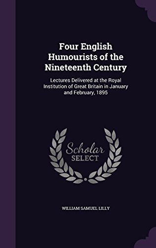 Four English Humourists of the Nineteenth Century: Lectures Delivered at the Royal Institution of Great Britain in January and February, 1895