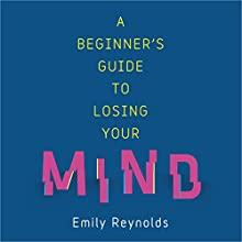 A Beginner's Guide to Losing Your Mind: Survival techniques for staying sane Audiobook by Emily Reynolds Narrated by Sarah Feathers