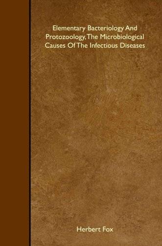 Elementary Bacteriology And Protozoology, The Microbiological Causes Of The Infectious Diseases