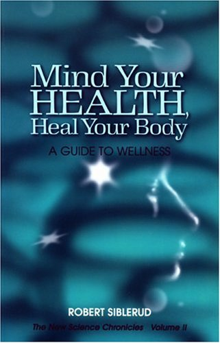 Mind Your Health, Heal Your Body: A Guide To Wellness (Volume II, The New Science Chronicles)