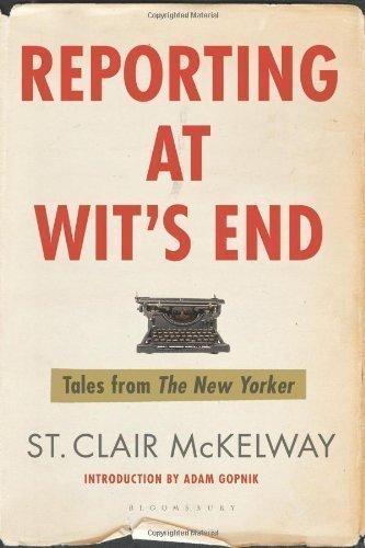 Reporting at Wit's End: Tales from The New Yorker by Mckelway, St Clair published by Bloomsbury Publishing Plc (2010)