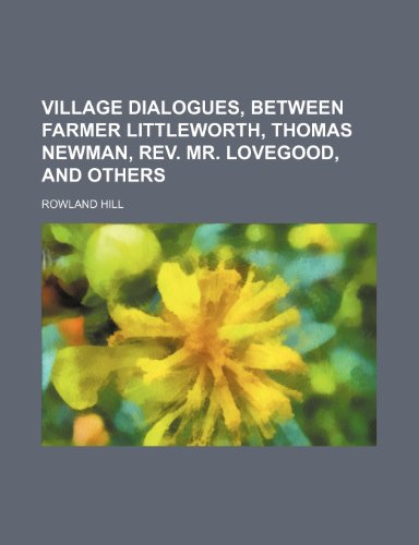 Village Dialogues, Between Farmer Littleworth, Thomas Newman, Rev. Mr. Lovegood, and Others (Volume 3)