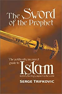 The Sword of the Prophet: Islam; History, Theology, Impact on the