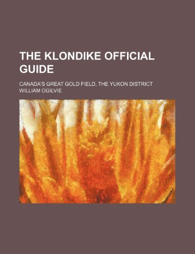 The Klondike official guide; Canada's great gold field, the Yukon district