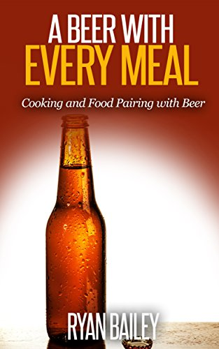 A Beer with Every Meal: Cooking and Food Pairing with Beer by Ryan Bailey