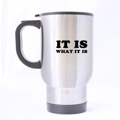14 Ounce It Is What It Is Travel Mug - Custom Coffee / Tea Cups