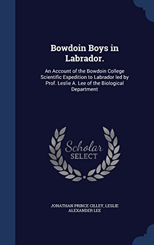 Bowdoin Boys in Labrador.: An Account of the Bowdoin College Scientific Expedition to Labrador led by Prof. Leslie A. Lee of the Biological Department