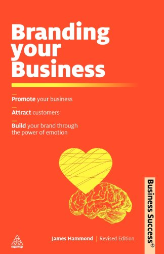 Branding Your Business: Promote Your Business, Attract Customers and Build Your Brand Through the Power of Emotion (Bu