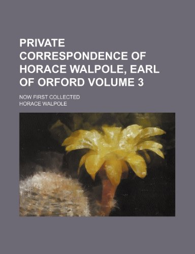 Private correspondence of Horace Walpole, earl of Orford; Now first collected Volume 3