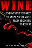 img - for Wine: Everything You Need to About Wine from Beginner to Expert by James Waldorf (2015-06-28) book / textbook / text book