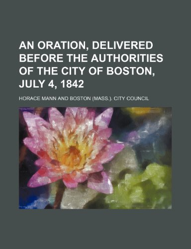 An Oration, Delivered Before the Authorities of the City of Boston, July 4, 1842
