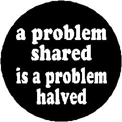 Problem shared is a problem half solved