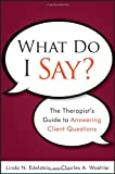 img - for What Do I Say: The Therapist's Guide to Answering Client Questions book / textbook / text book