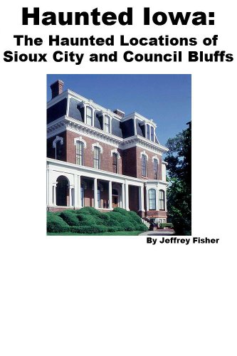 Jeffrey Fisher - Haunted Iowa: The Haunted Locations of Sioux City and Council Bluffs (English Edition)