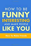 How To Be Funny, Interesting, and Make People Like You: The Fastest Way To Make Friends (How To Make Friends, How To Make People Like You, How To Make Friends and Influence People) (Volume 1)