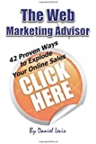The Web Marketing Advisor: 42 Proven Ways to Explode Your Online Sales