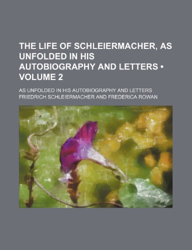 The Life of Schleiermacher, as Unfolded in His Autobiography and Letters (Volume 2); As Unfolded in His Autobiography and Letters
