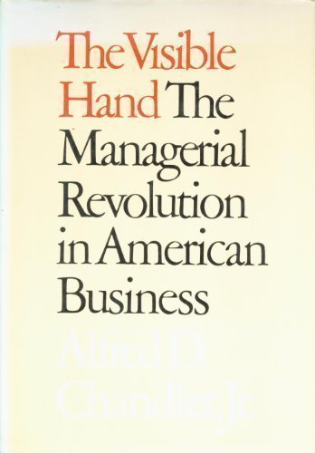 The Visible Hand: The Managerial Revolution in American Business, Alfred D. Chandler Jr.