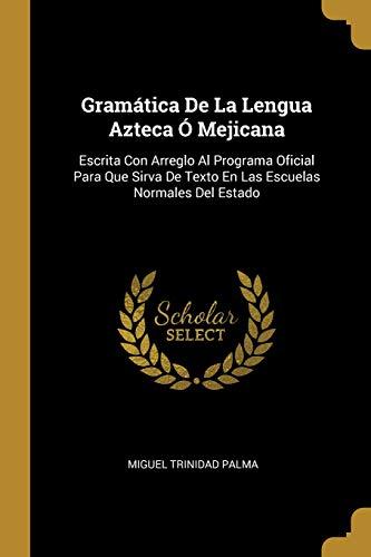 Gramática de la Lengua Azteca Ó Mejicana Escrita Con Arreglo Al Programa Oficial Para Que Sirva de Texto En Las Escuelas Normales del Estado  (Tapa Blanda)