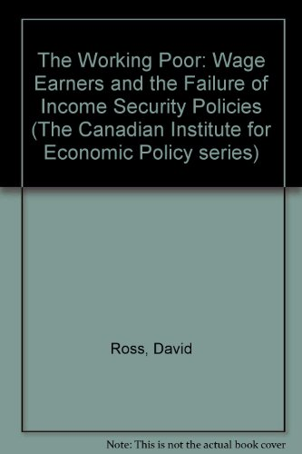 The Working Poor: Wage Earners and the Failure of Income Security Policies (The Canadian Institute for Economic Policy s