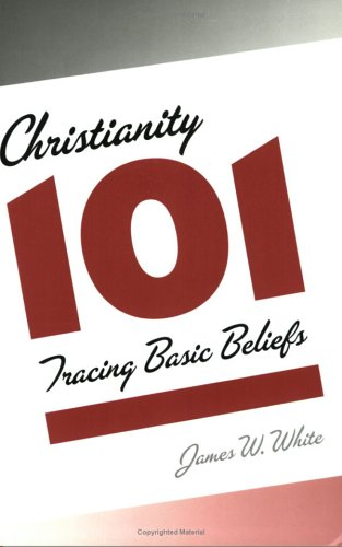 Christianity 101 : Tracing Basic Beliefs, JAMES W. WHITE