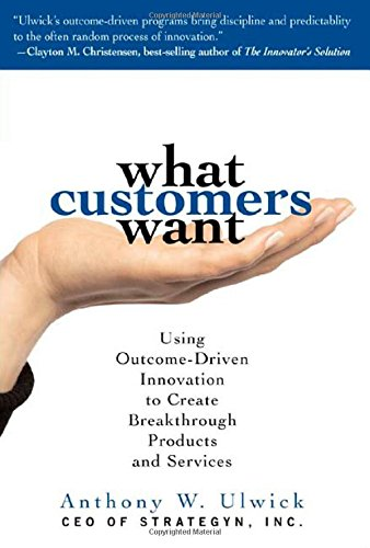 What Customers Want: Using Outcome-Driven Innovation to...