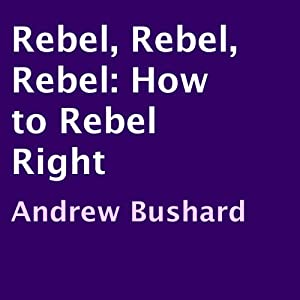 Rebel, Rebel, Rebel: How to Rebel Right | [Andrew Bushard]